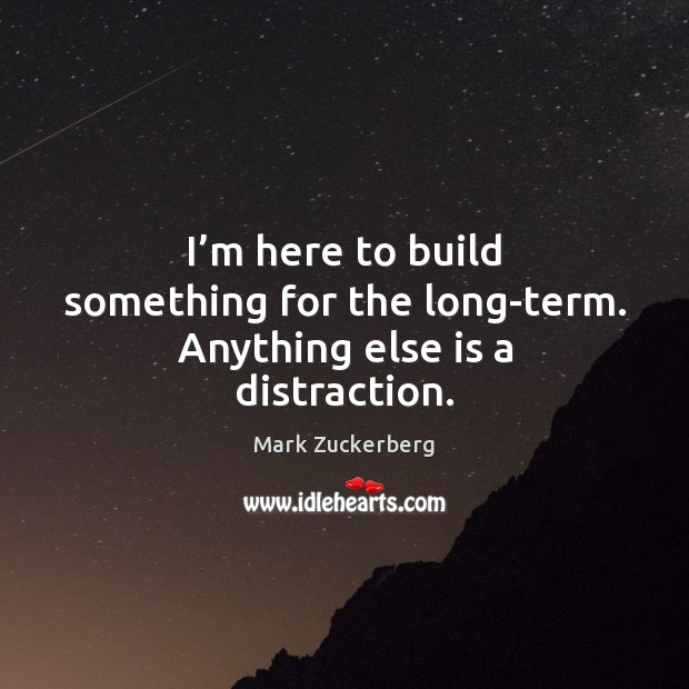 Image, I'm here to build something for the long-term. Anything else is a distraction.