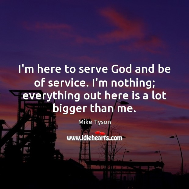 Image, I'm here to serve God and be of service. I'm nothing; everything