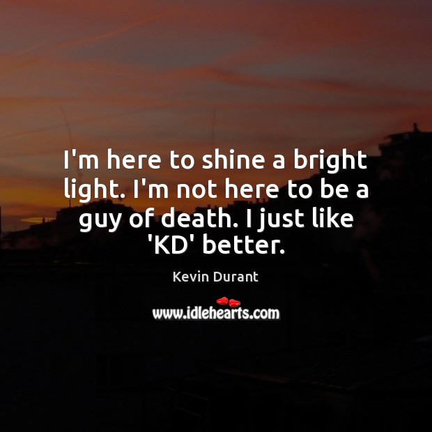 Image, I'm here to shine a bright light. I'm not here to be