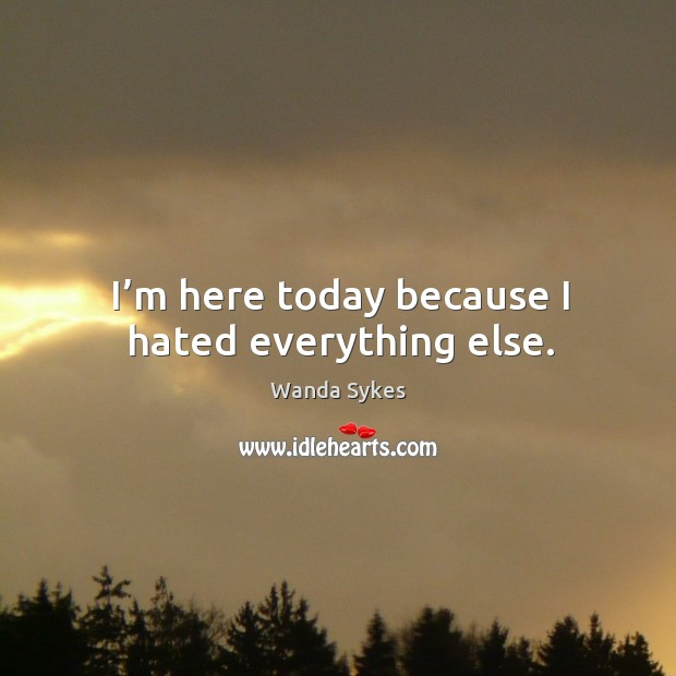 I'm here today because I hated everything else. Image