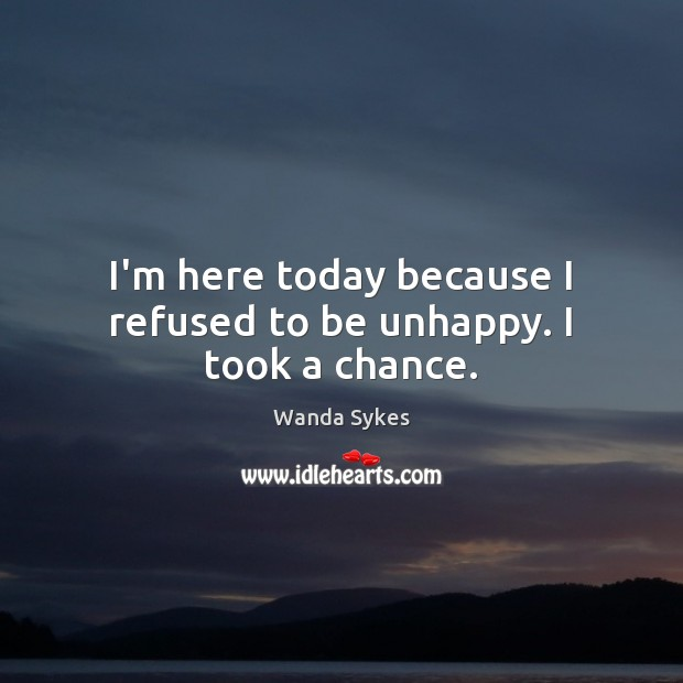 I'm here today because I refused to be unhappy. I took a chance. Wanda Sykes Picture Quote