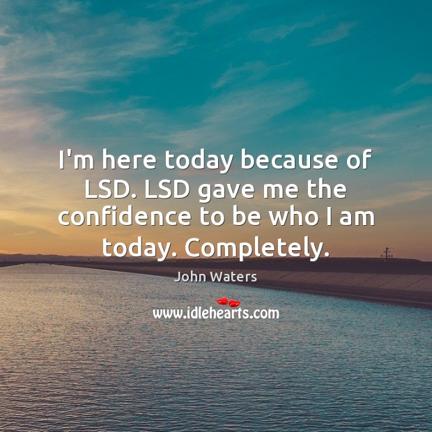 I'm here today because of LSD. LSD gave me the confidence to John Waters Picture Quote