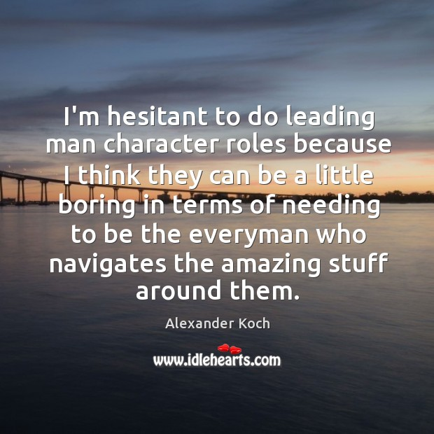 I'm hesitant to do leading man character roles because I think they Alexander Koch Picture Quote
