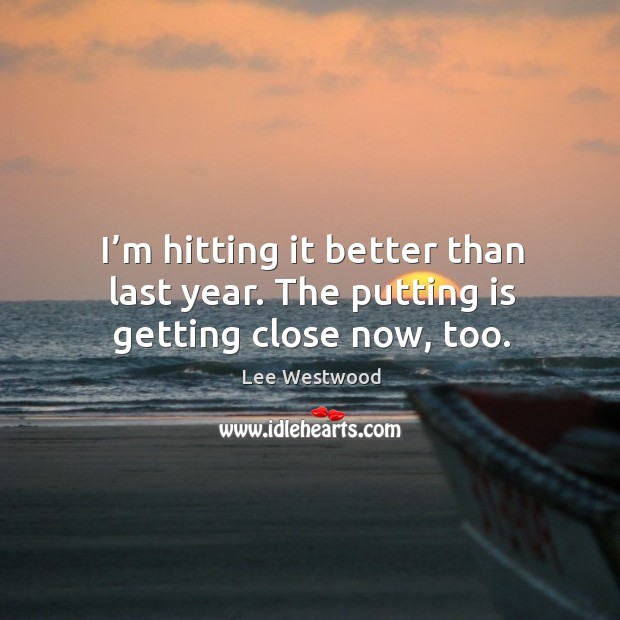 I'm hitting it better than last year. The putting is getting close now, too. Lee Westwood Picture Quote