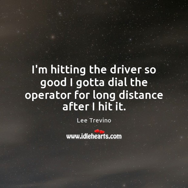 I'm hitting the driver so good I gotta dial the operator for long distance after I hit it. Lee Trevino Picture Quote