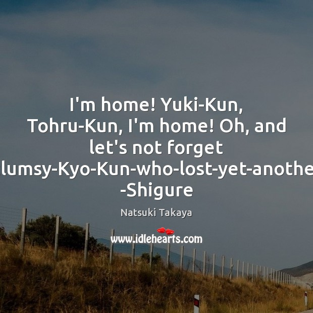 """I'm home! Yuki-Kun, Tohru-Kun, I'm home! Oh, and let's not forget Stupid-clumsy-Kyo-Kun-who-lost-yet-another-fight!"""" Image"""