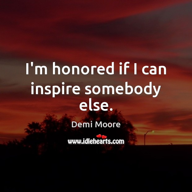I'm honored if I can inspire somebody else. Demi Moore Picture Quote
