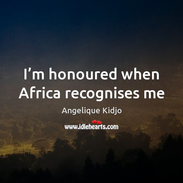 Image, I'm honoured when Africa recognises me