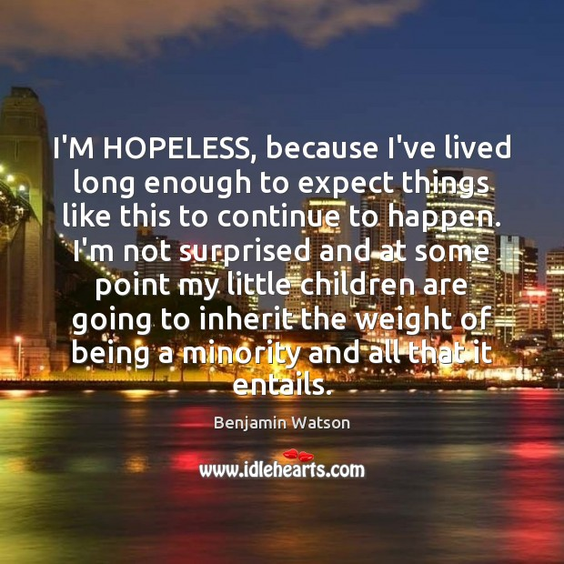 I'M HOPELESS, because I've lived long enough to expect things like this Children Quotes Image