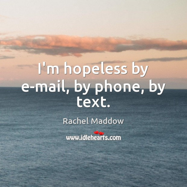 I'm hopeless by e-mail, by phone, by text. Rachel Maddow Picture Quote