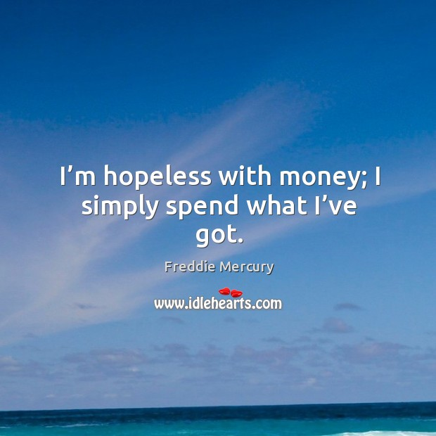 Image, I'm hopeless with money; I simply spend what I've got.