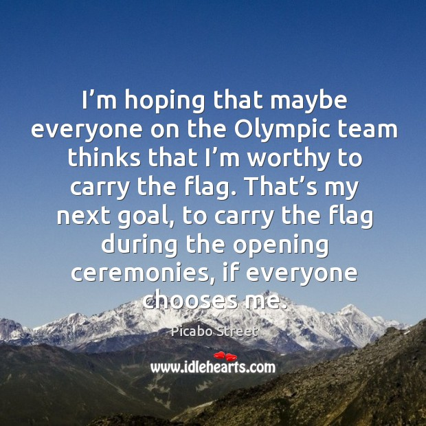 Image, I'm hoping that maybe everyone on the olympic team thinks that I'm worthy to carry the flag.