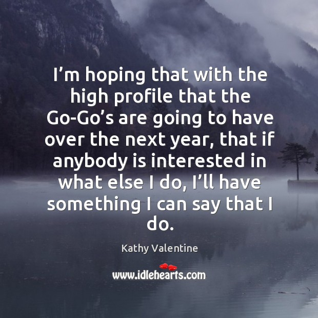 I'm hoping that with the high profile that the go-go's are going to have over Kathy Valentine Picture Quote