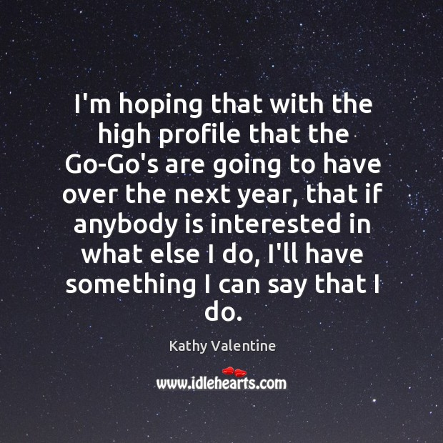 I'm hoping that with the high profile that the Go-Go's are going Kathy Valentine Picture Quote