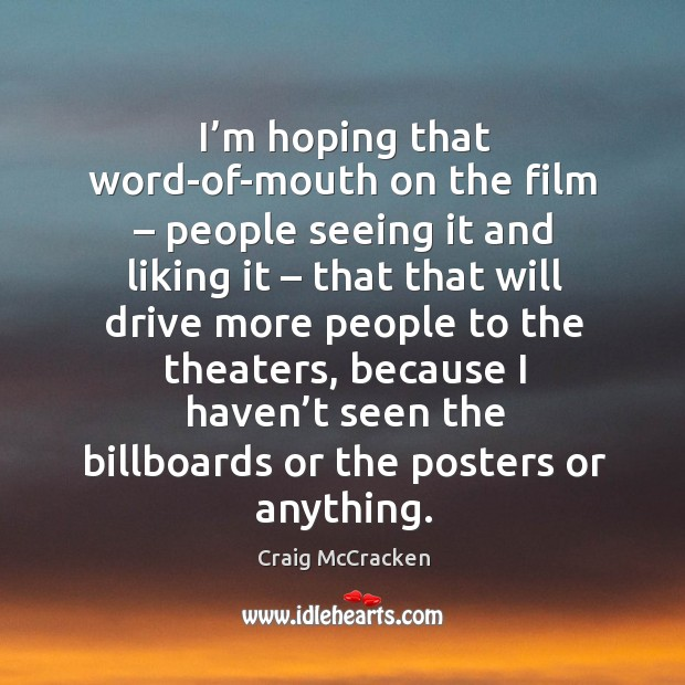 I'm hoping that word-of-mouth on the film – people seeing it and liking it Image