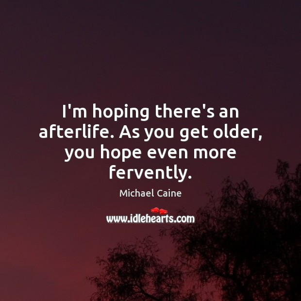 I'm hoping there's an afterlife. As you get older, you hope even more fervently. Image