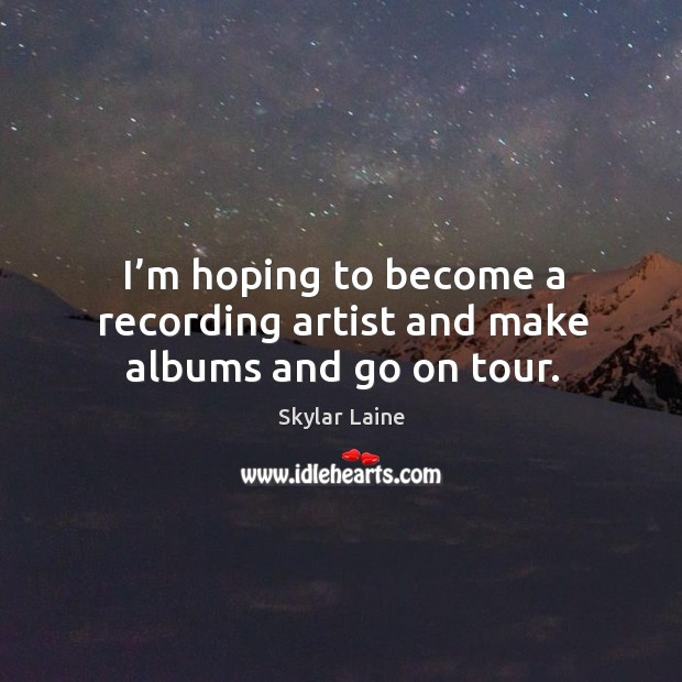 I'm hoping to become a recording artist and make albums and go on tour. Image