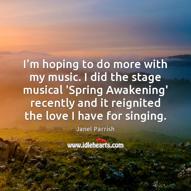 I'm hoping to do more with my music. I did the stage Awakening Quotes Image