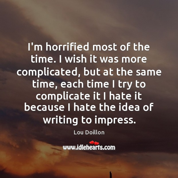 I'm horrified most of the time. I wish it was more complicated, Lou Doillon Picture Quote