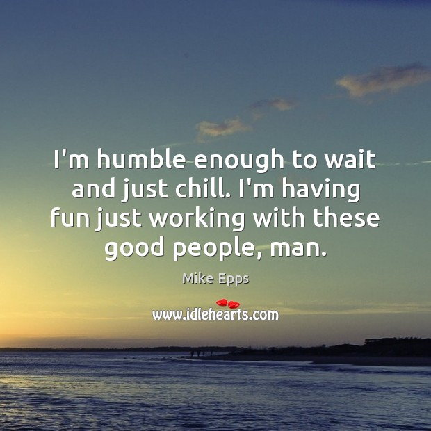 I'm humble enough to wait and just chill. I'm having fun just Mike Epps Picture Quote
