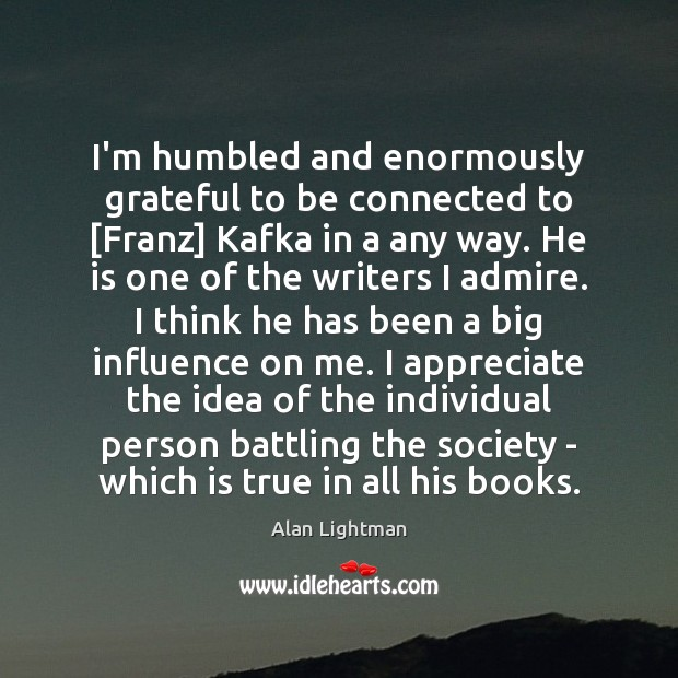 I'm humbled and enormously grateful to be connected to [Franz] Kafka in Alan Lightman Picture Quote