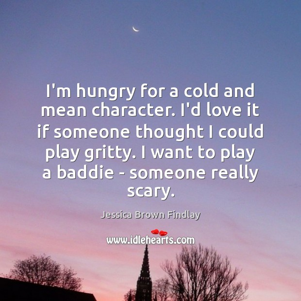 I'm hungry for a cold and mean character. I'd love it if Jessica Brown Findlay Picture Quote