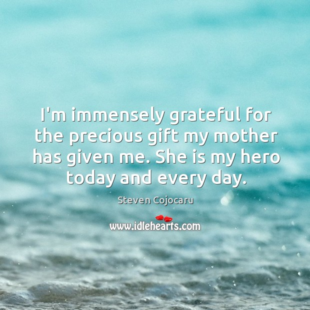 I'm immensely grateful for the precious gift my mother has given me. Steven Cojocaru Picture Quote