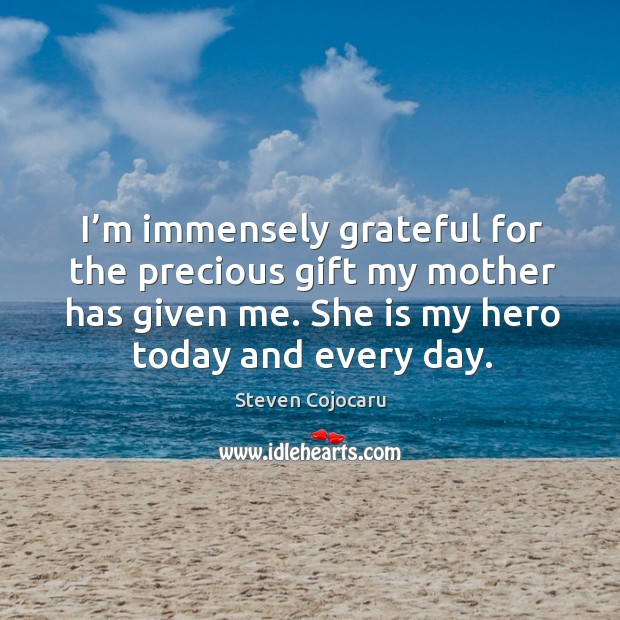 I'm immensely grateful for the precious gift my mother has given me. She is my hero today and every day. Steven Cojocaru Picture Quote