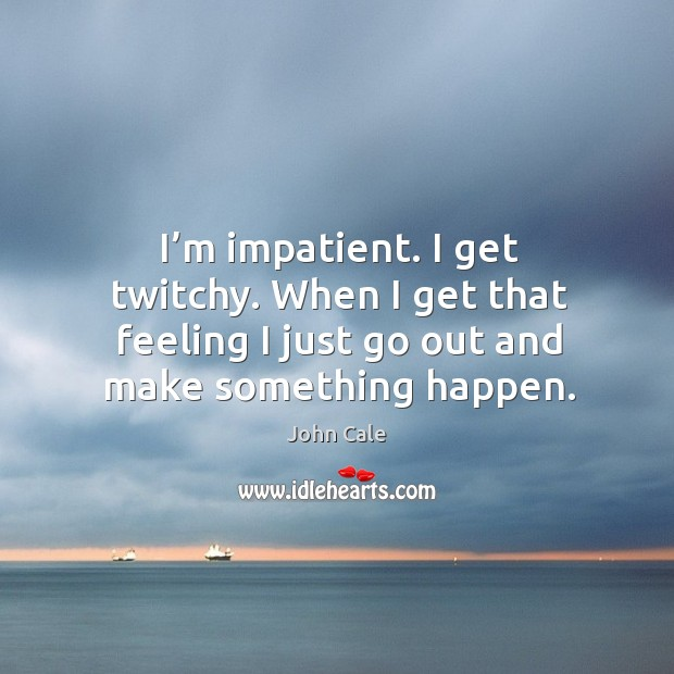I'm impatient. I get twitchy. When I get that feeling I just go out and make something happen. Image