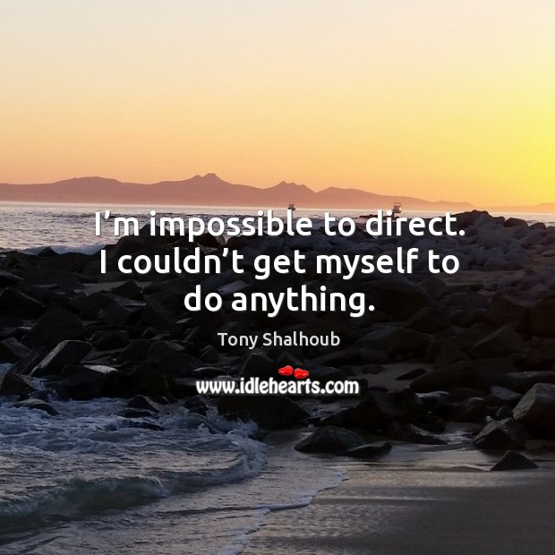 I'm impossible to direct. I couldn't get myself to do anything. Tony Shalhoub Picture Quote