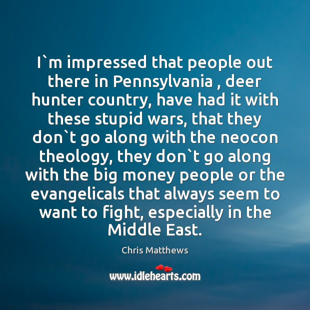 I`m impressed that people out there in Pennsylvania , deer hunter country, Chris Matthews Picture Quote