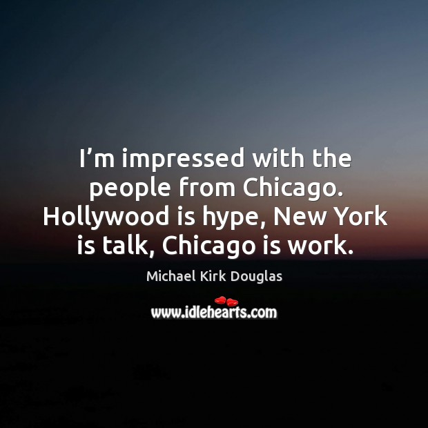 I'm impressed with the people from chicago. Hollywood is hype, new york is talk, chicago is work. Image