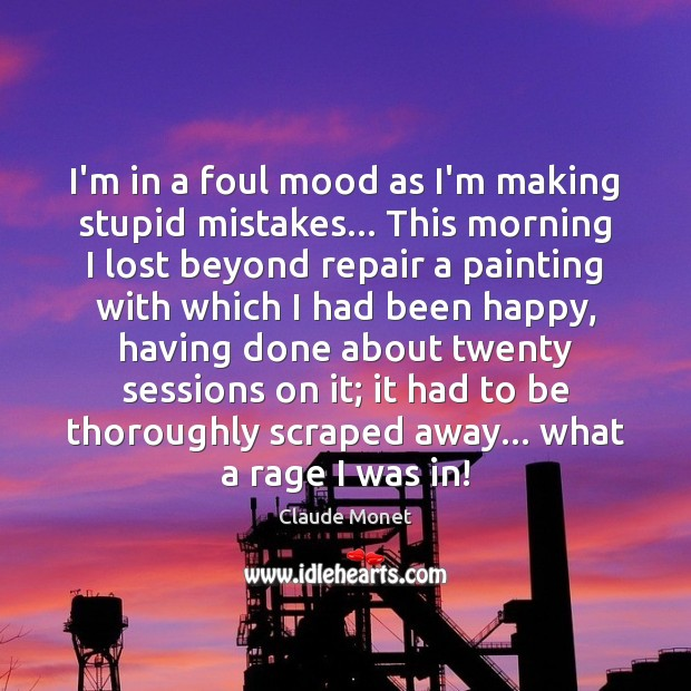 I'm in a foul mood as I'm making stupid mistakes… This morning Claude Monet Picture Quote