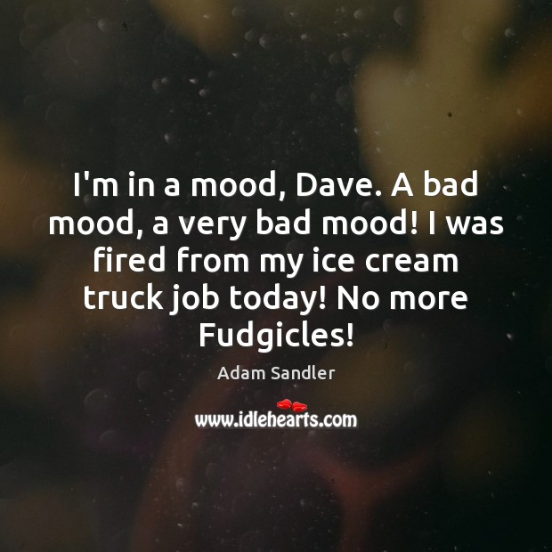 I'm in a mood, Dave. A bad mood, a very bad mood! Adam Sandler Picture Quote