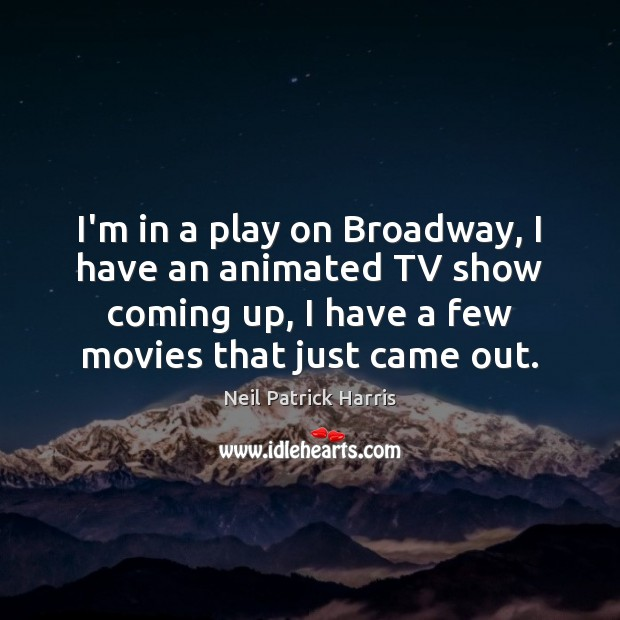 I'm in a play on Broadway, I have an animated TV show Neil Patrick Harris Picture Quote