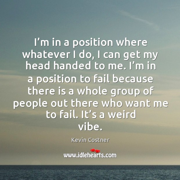 I'm in a position where whatever I do, I can get my head handed to me. Image