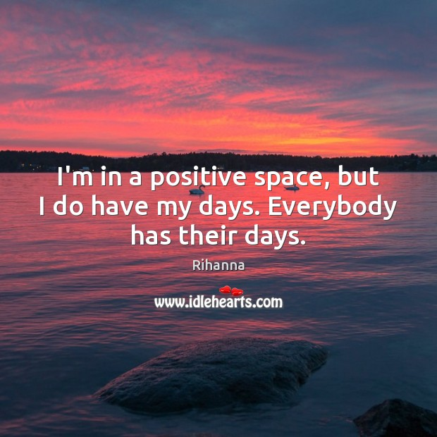 I'm in a positive space, but I do have my days. Everybody has their days. Image
