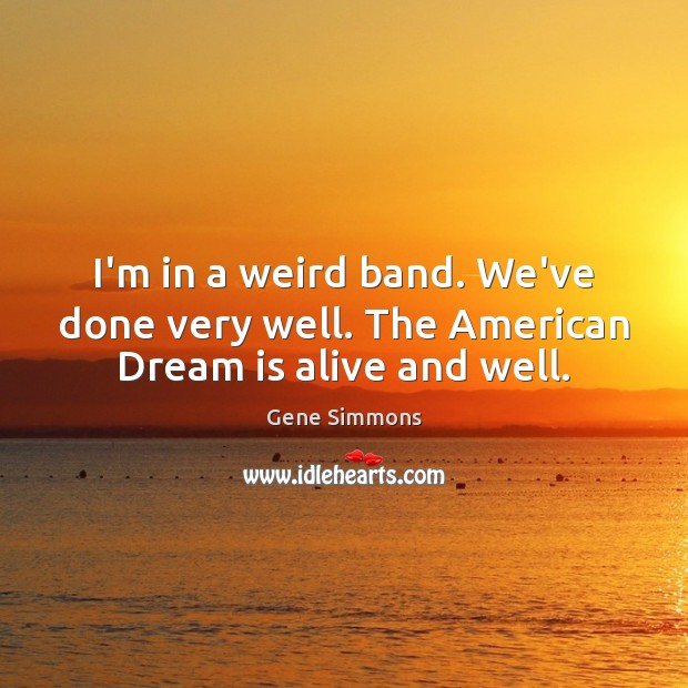 I'm in a weird band. We've done very well. The American Dream is alive and well. Gene Simmons Picture Quote