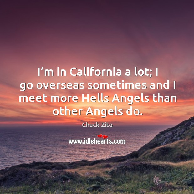 I'm in california a lot; I go overseas sometimes and I meet more hells angels than other angels do. Image