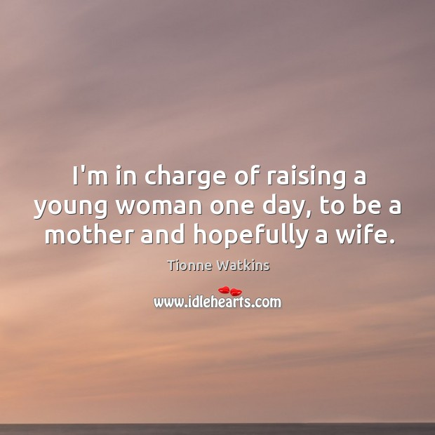 I'm in charge of raising a young woman one day, to be a mother and hopefully a wife. Image