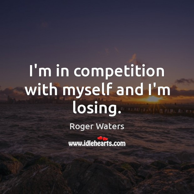 I'm in competition with myself and I'm losing. Roger Waters Picture Quote