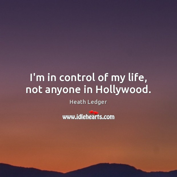 I'm in control of my life, not anyone in Hollywood. Image