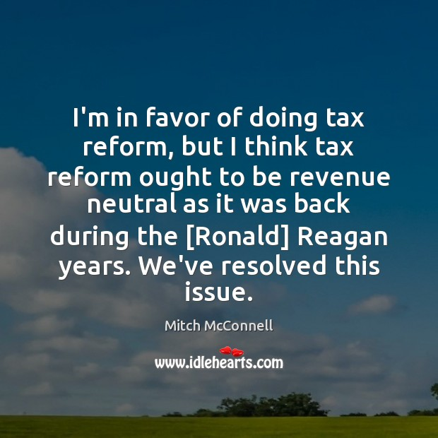I'm in favor of doing tax reform, but I think tax reform Mitch McConnell Picture Quote