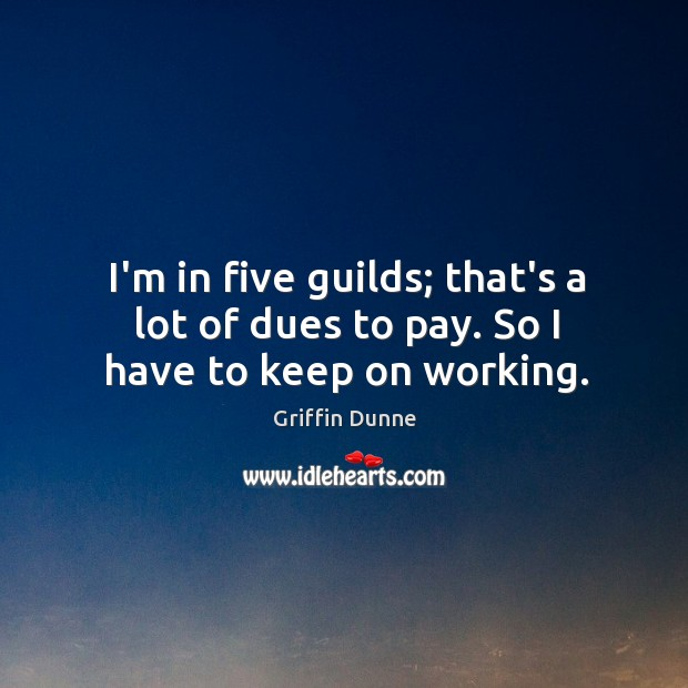 I'm in five guilds; that's a lot of dues to pay. So I have to keep on working. Image