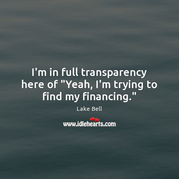 """I'm in full transparency here of """"Yeah, I'm trying to find my financing."""" Lake Bell Picture Quote"""