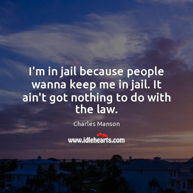 I'm in jail because people wanna keep me in jail. It ain't got nothing to do with the law. Charles Manson Picture Quote