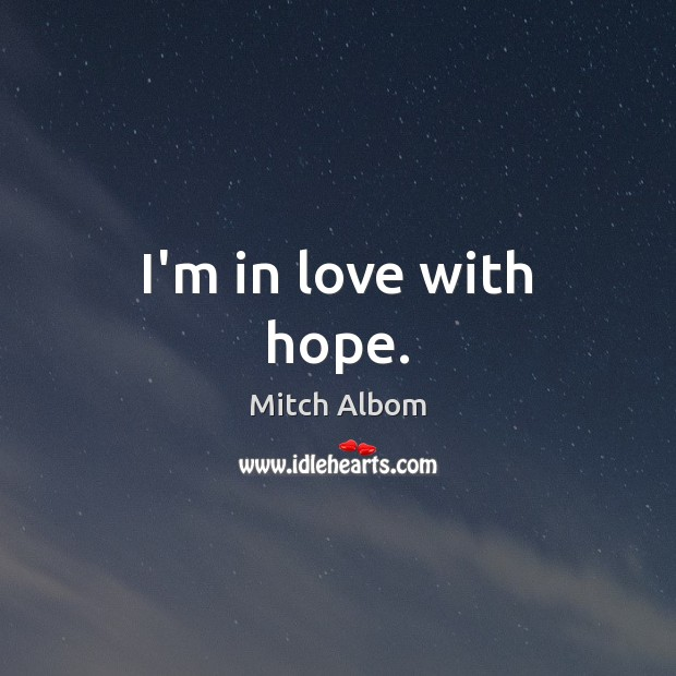 I'm in love with hope. Mitch Albom Picture Quote