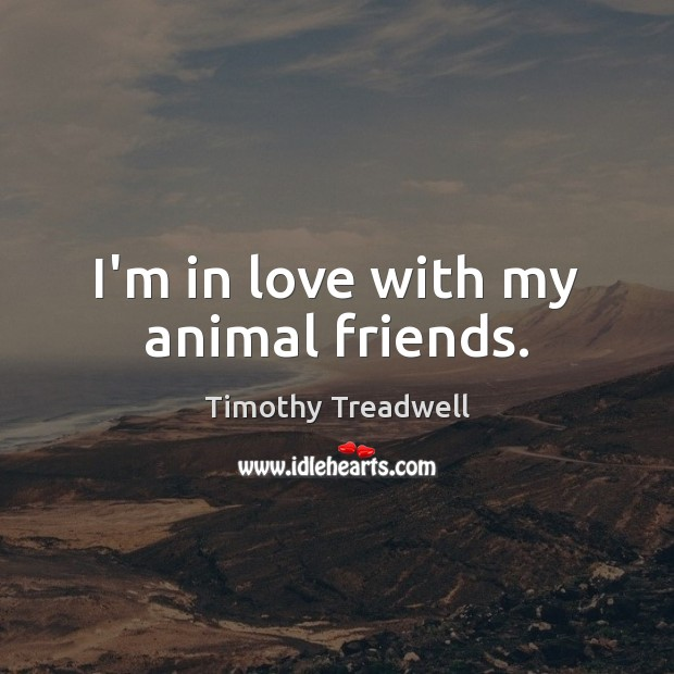 Image, I'm in love with my animal friends.