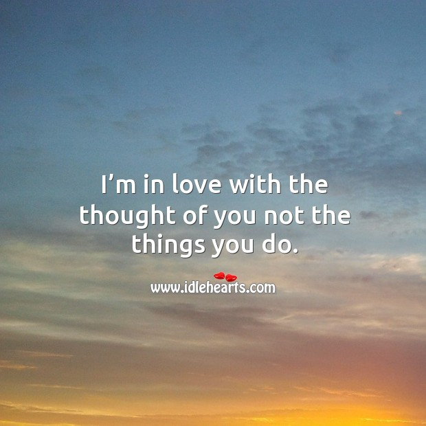 I'm in love with the thought of you not the things you do. Thought of You Quotes Image