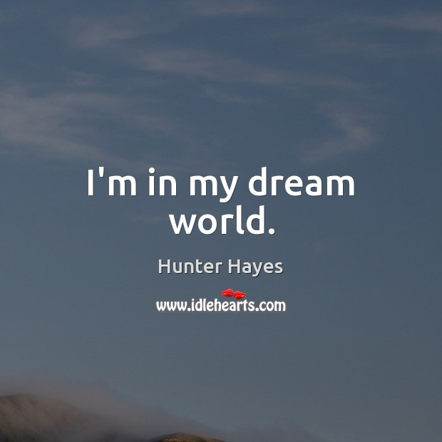 I'm in my dream world. Hunter Hayes Picture Quote
